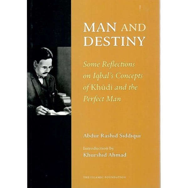 Man and Destiny: Some Refl ections on Iqbal's Concepts of Khudi and the Perfect Man