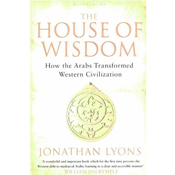 The House of Wisdom : How the Arabs Transformed Western Civilization