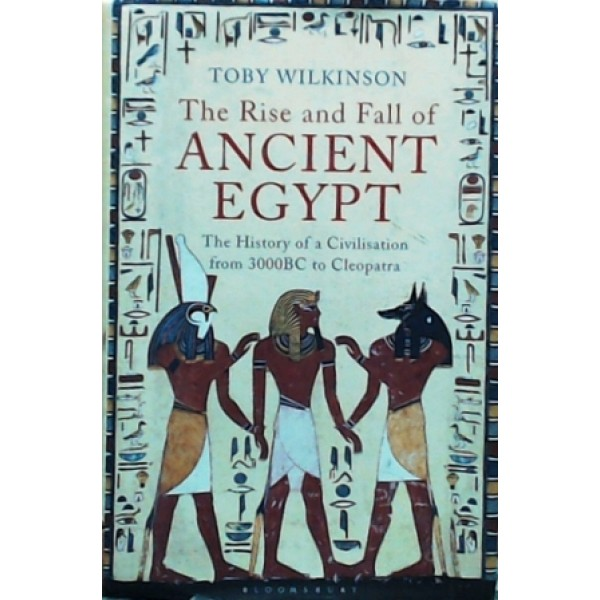 The Rise and fall of Ancient Egypt : The History of a Civilisation from 3000BC to Cleopatra