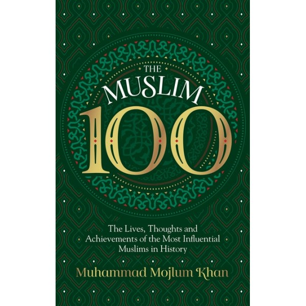 The Muslim 100: The Lives, Thoughts and Achievements of the Most Infl uential Muslims in History