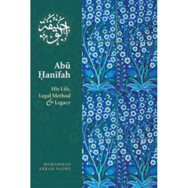 Abu Hanifa, His Life, Legal Method & Legacy