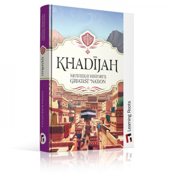 Khadijah - Mother of Historys Greatest Nation